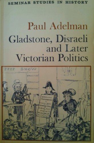 Gladstone, Disraeli and Later Victorian Politics (Seminar Studies in History) By Paul Adelman