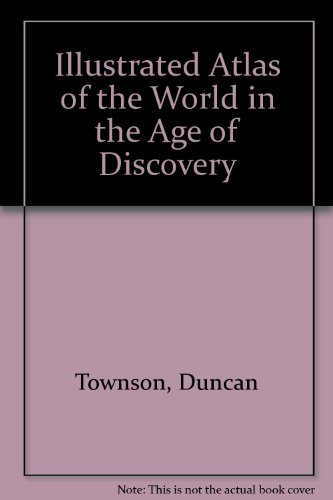 Illustrated Atlas of the World in the Age of Discovery By Duncan Townson
