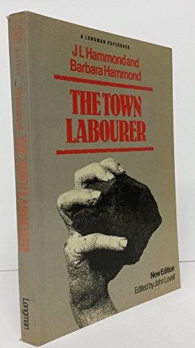 Town Labourer, 1760-1832 By J.L. Hammond