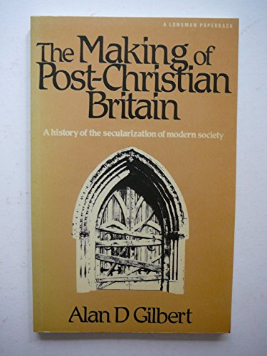 The Making of Post-Christian Britain By Alan D. Gilbert