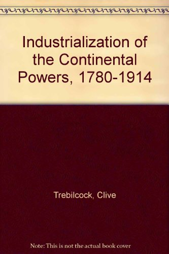 Industrialization of the Continental Powers, 1780-1914 By Clive Trebilcock
