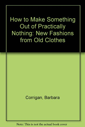 How to Make Something Out of Practically Nothing: New Fashions from Old Clothes by Barbara Corrigan