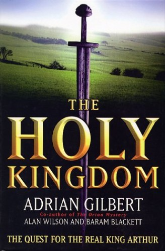 The Holy Kingdom: The Quest for the Real King Arthur By Adrian Gilbert
