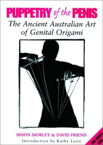 Puppetry of the Penis: the ancient Australian Art of Genital Origami By Simon Morley