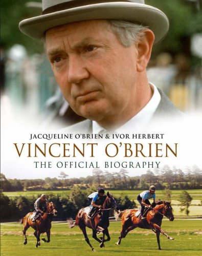 Vincent O'Brien - The Official Biography By Jacqueline O'Brien