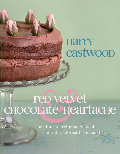 Red Velvet Chocolate Heartache: The ultimate feel-good book of natural cakes that taste naughty By Harry Eastwood