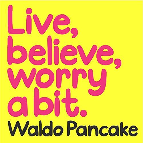 Live, Believe, Worry a Bit By Waldo Pancake
