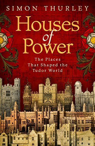 Houses of Power: The Places that Shaped the Tudor World by Simon Thurley