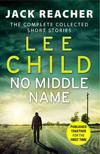 No Middle Name: Jack Reacher Story Collection: The Complete Collected Jack Reacher Stories by Lee Child