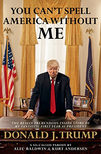 You Can't Spell America Without Me: The Really Tremendous Inside Story of My Fantastic First Year as President Donald J. Trump (A So-Called Parody) By Alec Baldwin