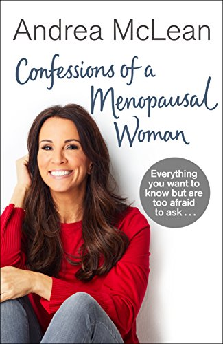 Confessions of a Menopausal Woman: Everything you want to know but are too afraid to ask… By Andrea McLean