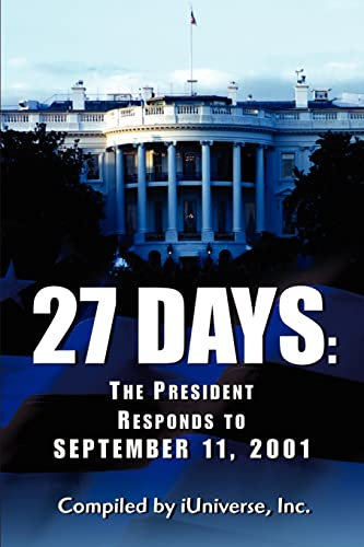 27 Days: The President Responds to September 11, 2001 By Iuniverse Inc