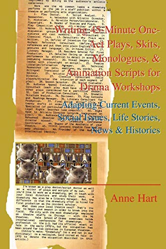 Writing 45-Minute One-Act Plays, Skits, Monologues, & Animation Scripts for Drama Workshops By Anne Hart