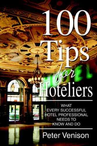 100 Tips for Hoteliers: What Every Successful Hotel Professional Needs to Know and Do By Peter J Venison