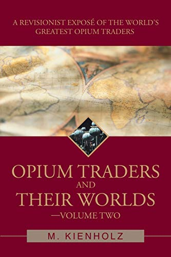 Opium Traders and Their Worlds-Volume Two By M Kienholz