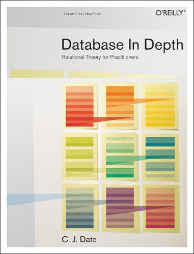 Database in Depth: Relational Theory for Practitioners: The Relational Model for Practitioners By C. J. Date