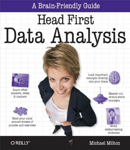 Head First Data Analysis: A learner's guide to big numbers, statistics, and good decisions By Michael Milton