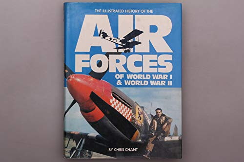 Illustrated History of the Air Forces of World War I and World War II By Chris Chant