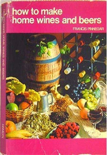 How to Make Homemade Wines and Beers By Francis Pinnegar