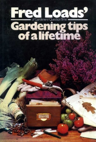 Gardening Tips of a Lifetime By Fred W. Loads