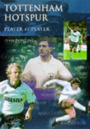 Tottenham Hotspur: Player by Player By Ivan Ponting
