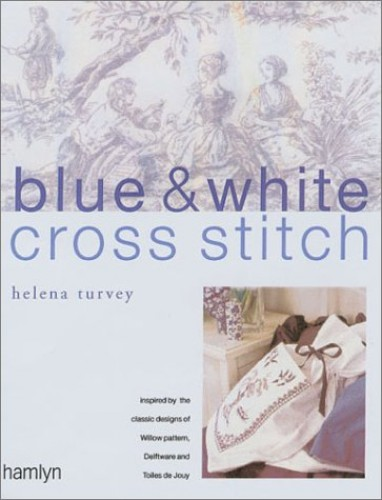Blue and White Cross Stitch: Original Designs Inspired by Willow Pattern, Delftware and Toiles De Jouy by Helena Turvey