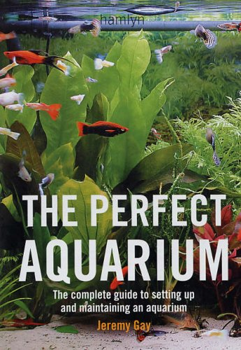 The Perfect Aquarium: The Complete Guide to Setting Up and Maintaining an Aquarium By Jeremy Gay (Author)