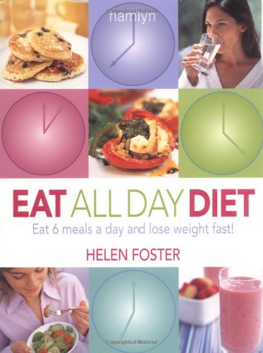 Eat All Day Diet: Eat 6 Meals a Day and Lose Weight Fast by Helen Foster