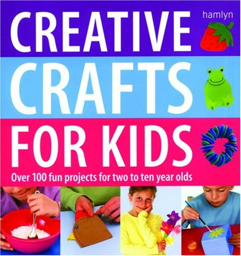 Creative Crafts for Kids: Over 100 Fun Projects for Two to Ten Year Olds by Gill Dickinson