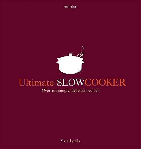 Ultimate Slow Cooker: Over 100 Simple, Delicious Recipes by Sara Lewis