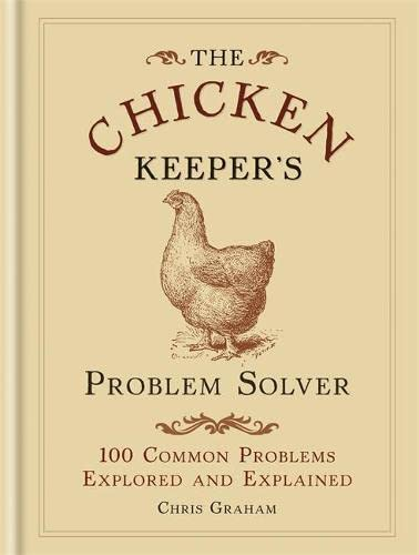 The Chicken Keeper's Problem Solver: 100 Common Problems Explored and Explained (Problem Solvers) By Chris Graham