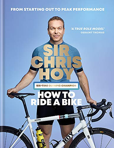 How to Ride a Bike: From Starting Out to Peak Performance By Sir Chris Hoy