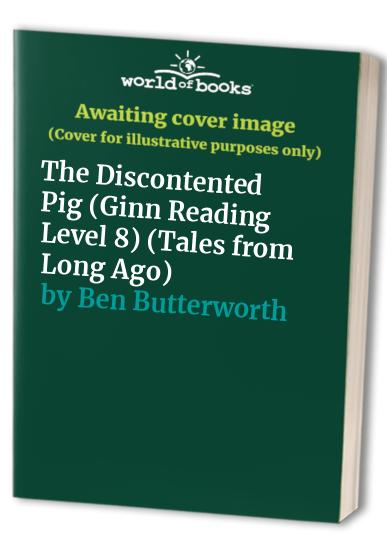 The Discontented Pig (Ginn Reading Level 8) (Tales from Long Ago) By Ben Butterworth