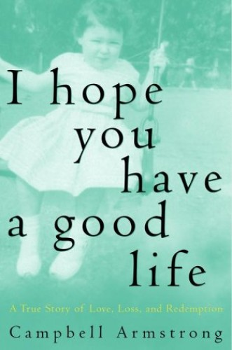 I Hope You Have a Good Life: A True Story of Love, Loss, and Redemption By Campbell Armstrong