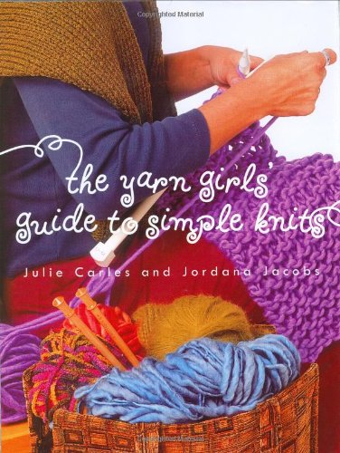 The Yarn Girls' Guide to Simple Knits By Julie Carles