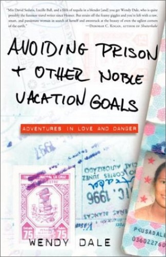 Avoiding Prison and Other Noble Vacation Goals: Adventures in Love and Danger By Dale
