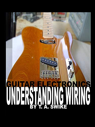 Guitar Electronics Understanding Wiring: Learn Step By Step How To Completely Wire Your Guitar. By Tim Swike