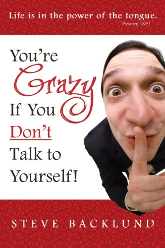 You're Crazy If You Don't Talk To Yourself By Steve Backlund