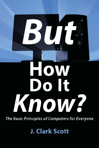But How Do It Know? - The Basic Principles of Computers for Everyone By J Clark Scott