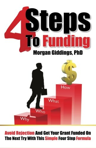 Four Steps to Funding: Avoid Rejection and Get Your Grant Funded on the Next Try with This Simple Four Step Formula By Dr Morgan Giddings