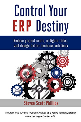 Control Your ERP Destiny: Reduce Project Costs, Mitigate Risks, and Design Better Business Solutions By Steven Phillips