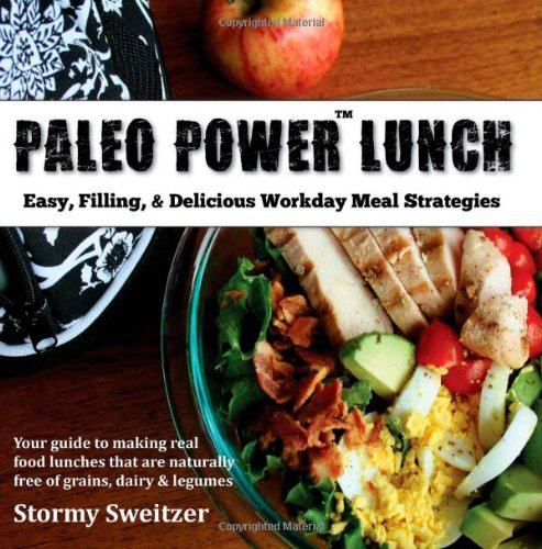 Paleo Power Lunch: Easy, Filling, & Delicious Workday Meal Strategies: 1 By Stormy Sweitzer