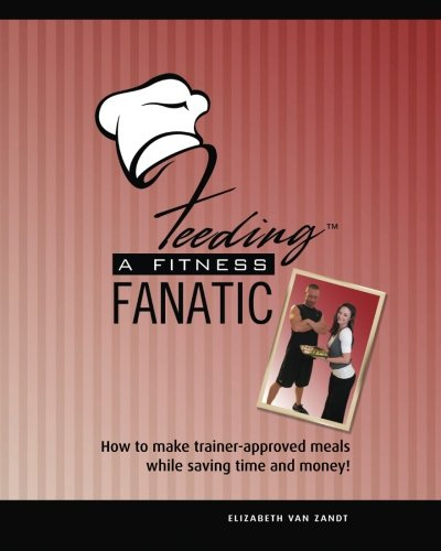 Feeding a Fitness Fanatic: How to Make Trainer-Approved Meals While Saving Time and Money By Elizabeth Van Zandt
