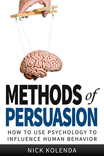 Methods of Persuasion: How to Use Psychology to Influence Human Behavior By Nick Kolenda