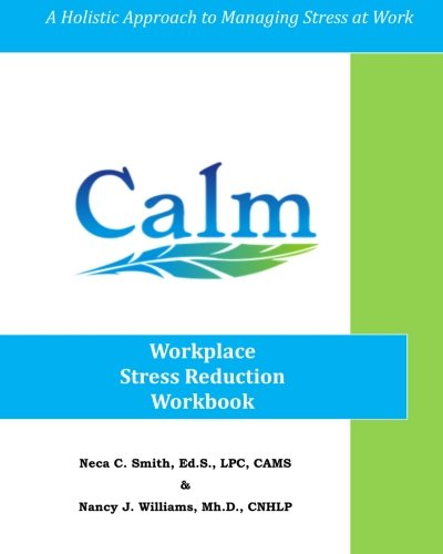 CALM: Workplace Stress Reduction Workbook: A Holistic Approach to Managing Stress At Work By Neca C Smith