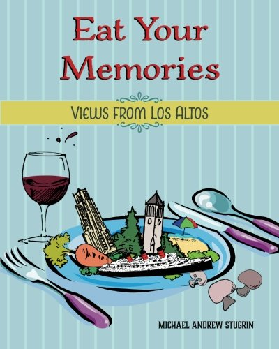 Eat Your Memories: Views from Los Altos By Michael Andrew Stugrin
