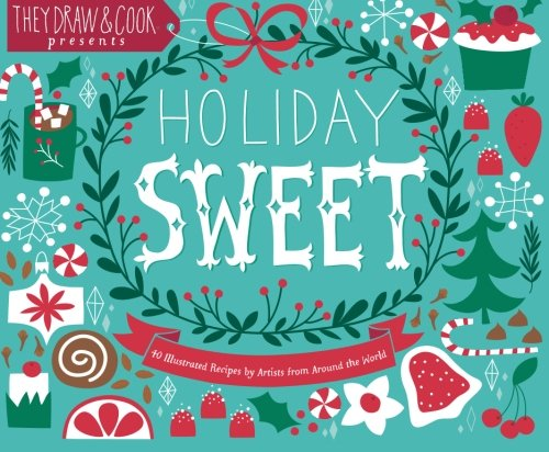 Holiday Sweet: 40 Illustrated Holiday Recipes by Artists from Around the World By Salli Swindell