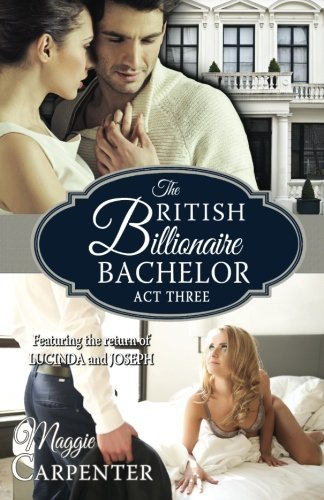 The British Billionaire Bachelor Act III By Maggie Carpenter