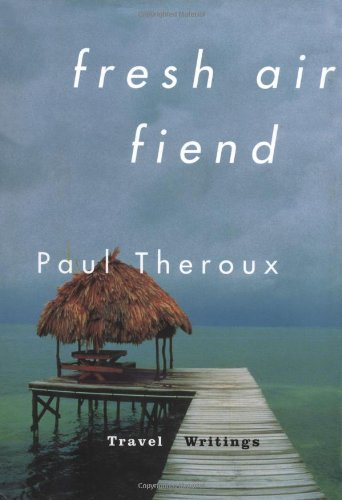 Fresh Air Fiend: Travel Writings By Paul Theroux
