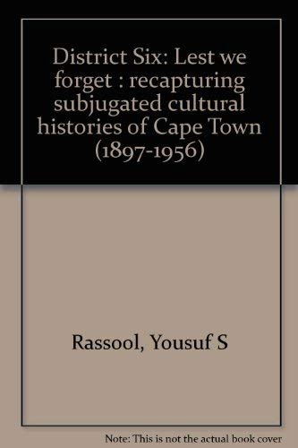 District Six: Lest we forget : recapturing subjugated cultural histories of Cape Town (1897-1956) By Yousuf S Rassool